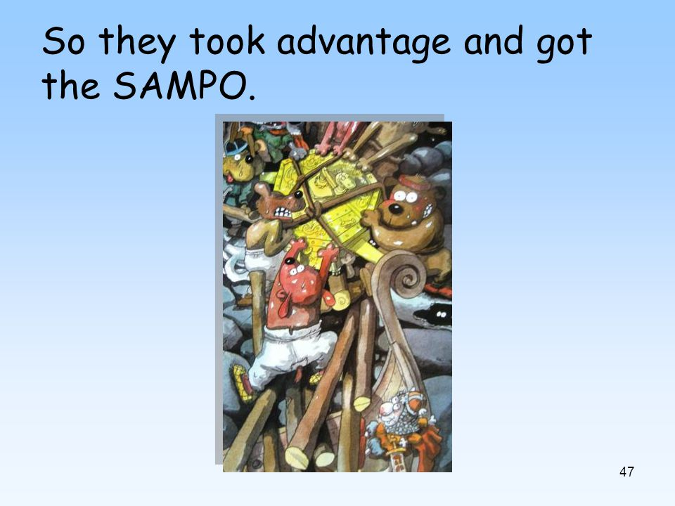 47 So they took advantage and got the SAMPO.