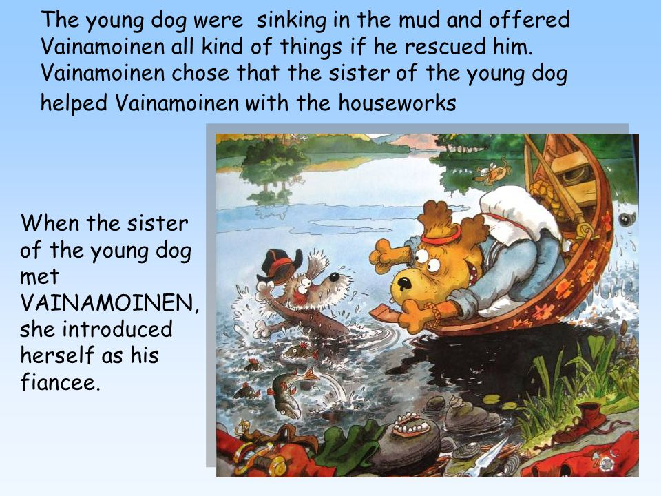 6 The young dog were sinking in the mud and offered Vainamoinen all kind of things if he rescued him.