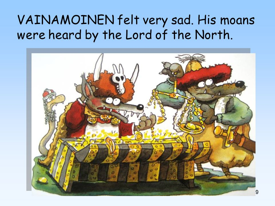 9 VAINAMOINEN felt very sad. His moans were heard by the Lord of the North.