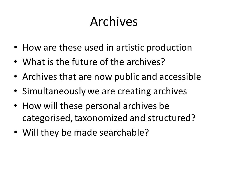 Archives How are these used in artistic production What is the future of the archives.