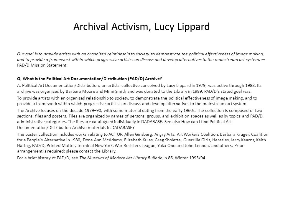 Archival Activism, Lucy Lippard Our goal is to provide artists with an organized relationship to society, to demonstrate the political effectiveness of image making, and to provide a framework within which progressive artists can discuss and develop alternatives to the mainstream art system.