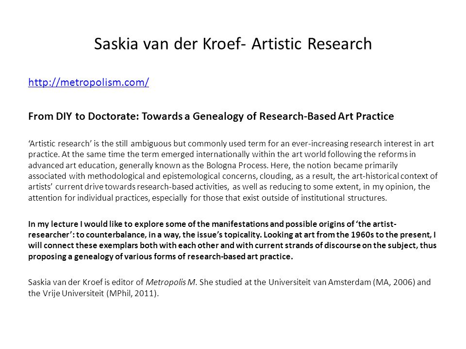 Saskia van der Kroef- Artistic Research http://metropolism.com/ From DIY to Doctorate: Towards a Genealogy of Research-Based Art Practice Artistic research is the still ambiguous but commonly used term for an ever-increasing research interest in art practice.