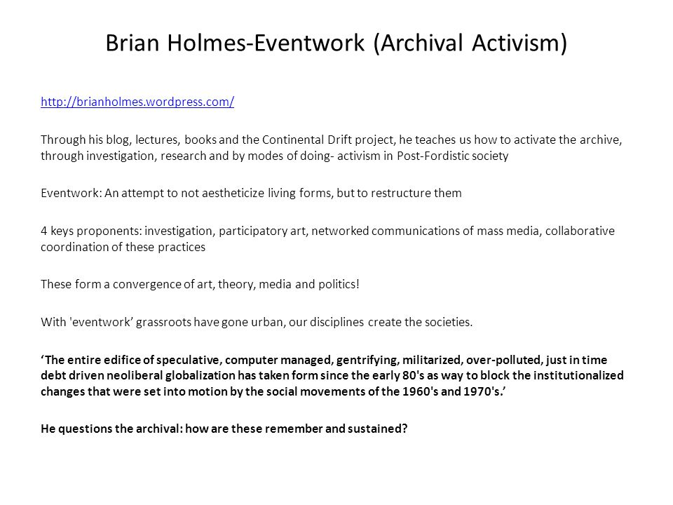 Brian Holmes-Eventwork (Archival Activism) http://brianholmes.wordpress.com/ Through his blog, lectures, books and the Continental Drift project, he teaches us how to activate the archive, through investigation, research and by modes of doing- activism in Post-Fordistic society Eventwork: An attempt to not aestheticize living forms, but to restructure them 4 keys proponents: investigation, participatory art, networked communications of mass media, collaborative coordination of these practices These form a convergence of art, theory, media and politics.