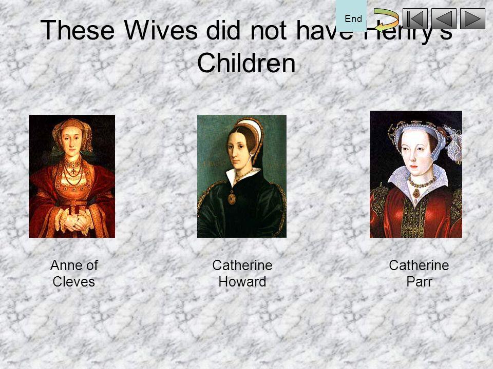 These wives had Henrys Children Anne Boleyn Jane Seymour Catherine of Aragon End