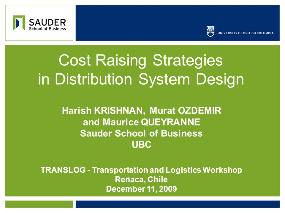 Cost Raising Strategies in Distribution System Design Harish KRISHNAN, Murat OZDEMIR and Maurice QUEYRANNE Sauder School of Business UBC TRANSLOG - Transportation and Logistics Workshop Reñaca, Chile December 11, 2009