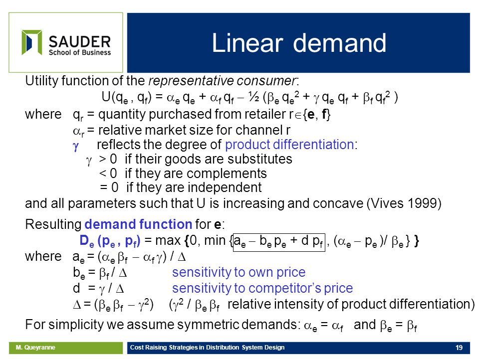 M. Queyranne Cost Raising Strategies in Distribution System Design 19 Linear demand Utility function of the representative consumer: U(q e, q f ) = e