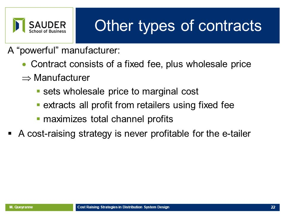 M. Queyranne Cost Raising Strategies in Distribution System Design 22 Other types of contracts A powerful manufacturer: Contract consists of a fixed f