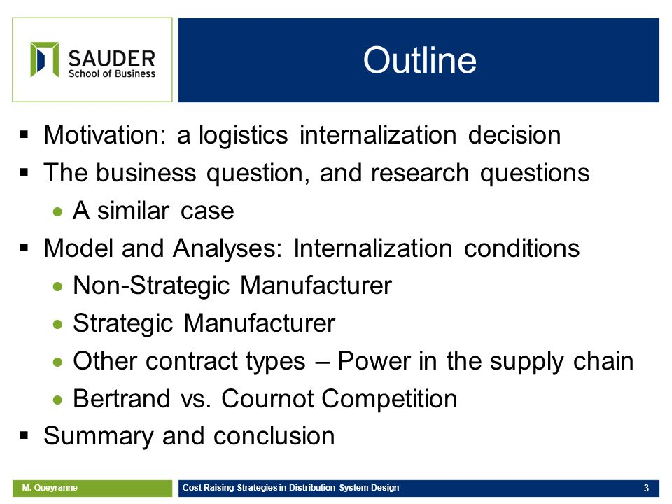 M. Queyranne Cost Raising Strategies in Distribution System Design 3 Outline Motivation: a logistics internalization decision The business question, a
