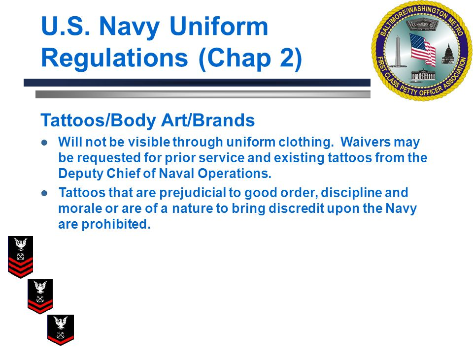 U.S. Navy Uniform Regulations (Chap 2) Tattoos/Body Art/Brands Will not be visible through uniform clothing. Waivers may be requested for prior servic
