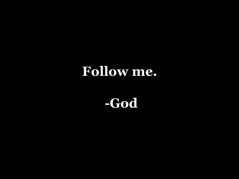 Follow me. -God
