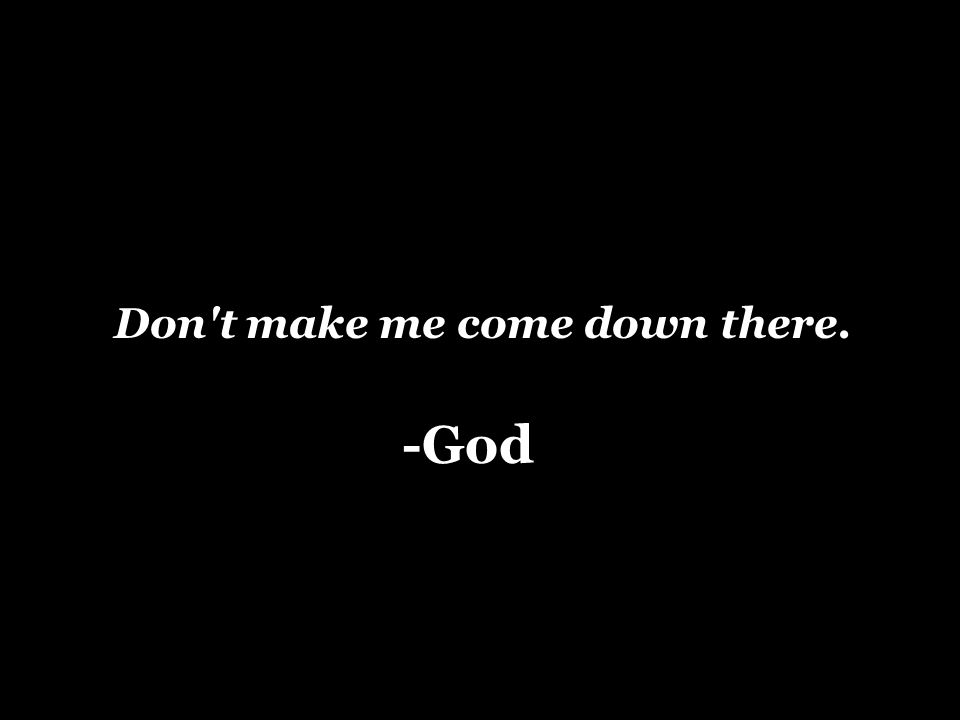 Don t make me come down there. -God
