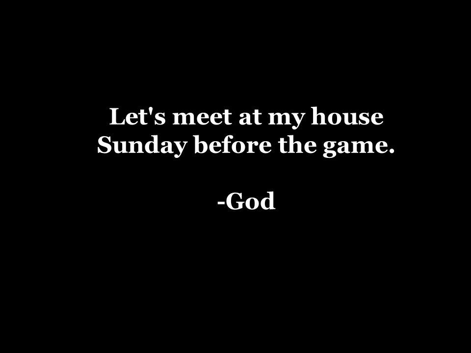Let s meet at my house Sunday before the game. -God