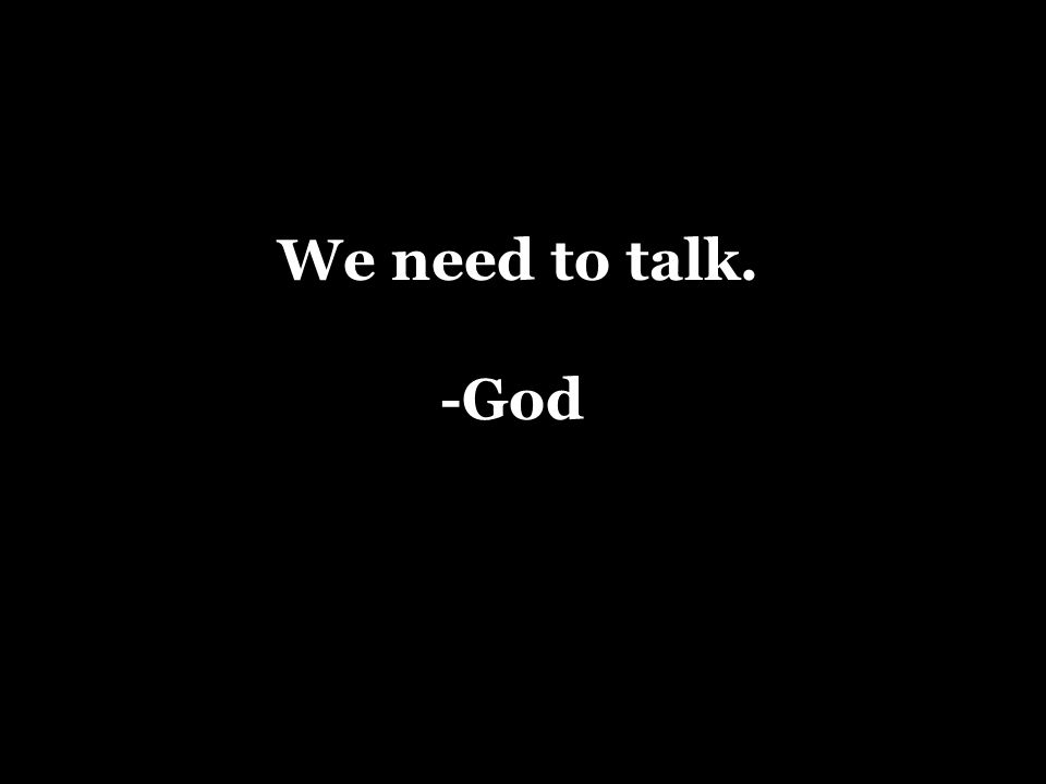 We need to talk. -God