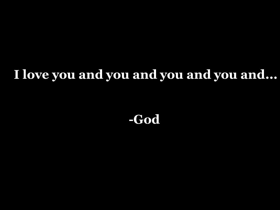 I love you and you and you and you and... -God