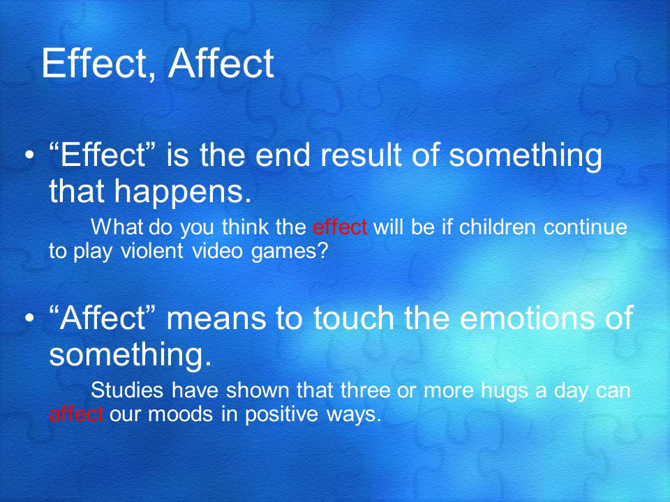 Effect, Affect Effect is the end result of something that happens.
