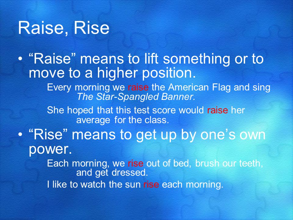 Raise, Rise Raise means to lift something or to move to a higher position.