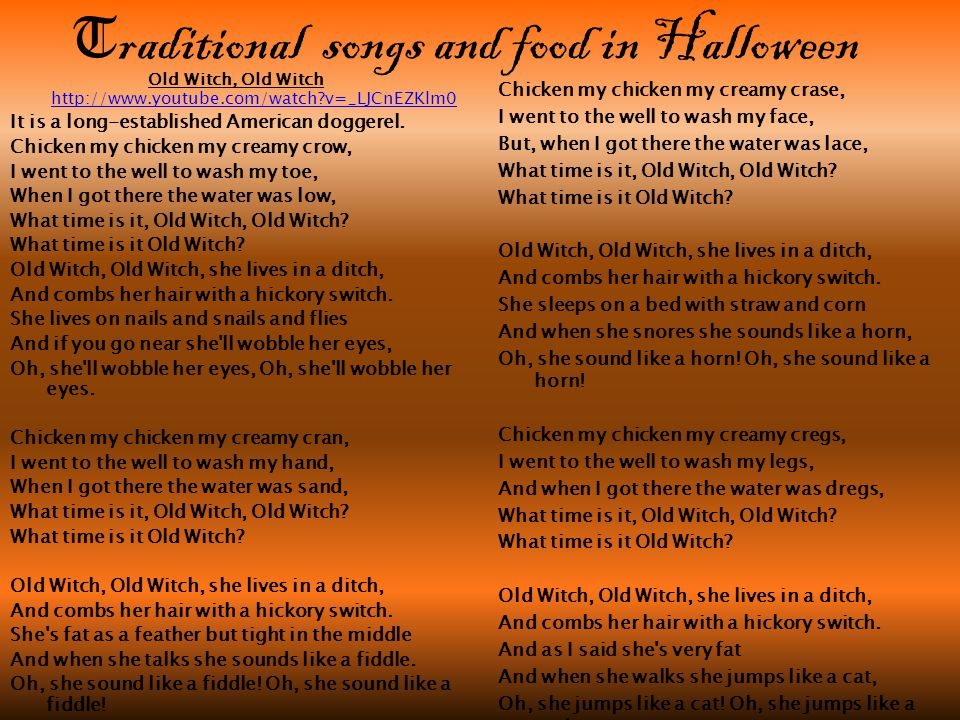 T raditional s ongs and food in Halloween Old Witch, Old Witch   v=_LJCnEZKlm0   v=_LJCnEZKlm0 It is a long-established American doggerel.
