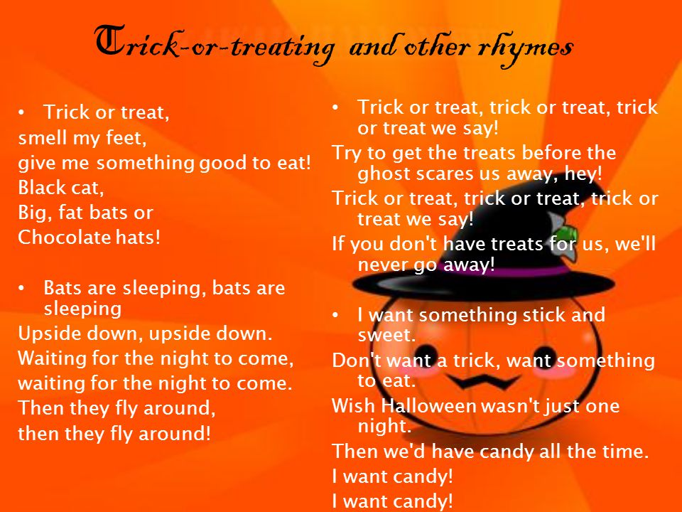 T rick-or-treating and other rhymes Trick or treat, smell my feet, give me something good to eat.