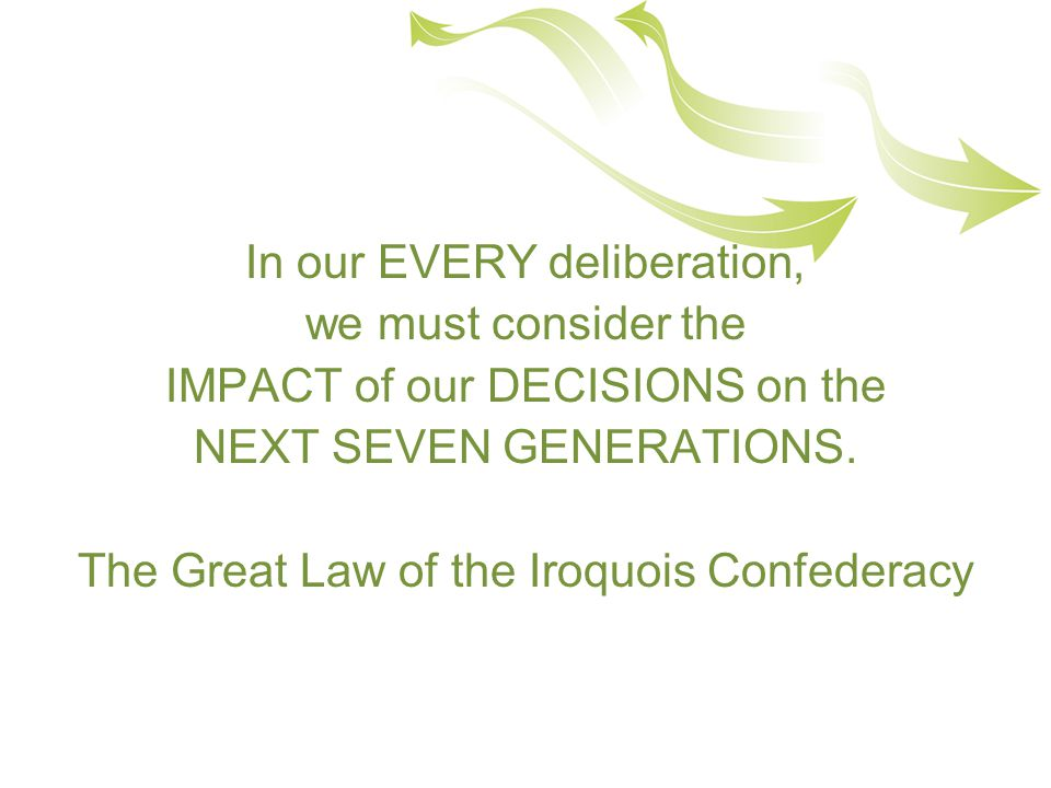 In our EVERY deliberation, we must consider the IMPACT of our DECISIONS on the NEXT SEVEN GENERATIONS.