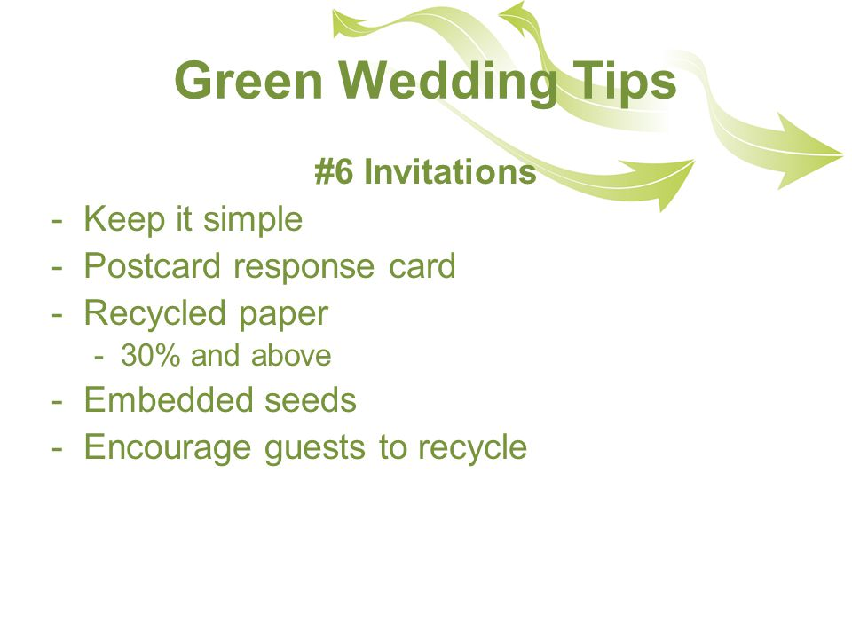 Green Wedding Tips #6 Invitations -Keep it simple -Postcard response card -Recycled paper -30% and above -Embedded seeds -Encourage guests to recycle