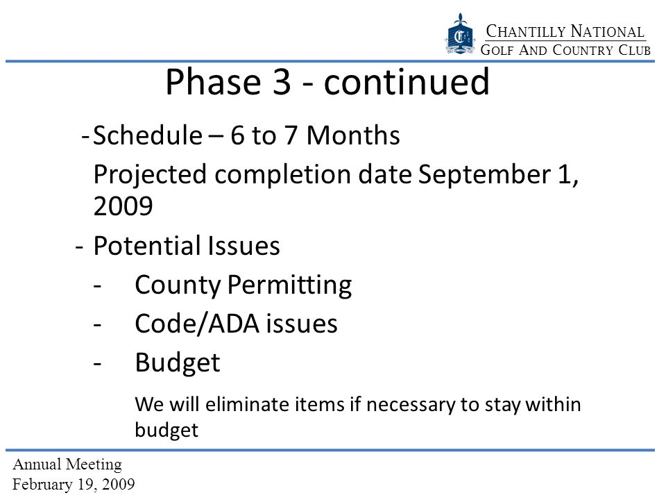 C HANTILLY N ATIONAL G OLF A ND C OUNTRY C LUB Annual Meeting February 19, 2009 Phase 3 - continued -Schedule – 6 to 7 Months Projected completion date September 1, 2009 -Potential Issues -County Permitting -Code/ADA issues -Budget We will eliminate items if necessary to stay within budget