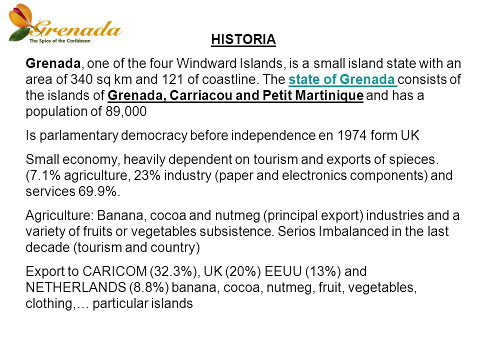 HISTORIA Grenada, one of the four Windward Islands, is a small island state with an area of 340 sq km and 121 of coastline.