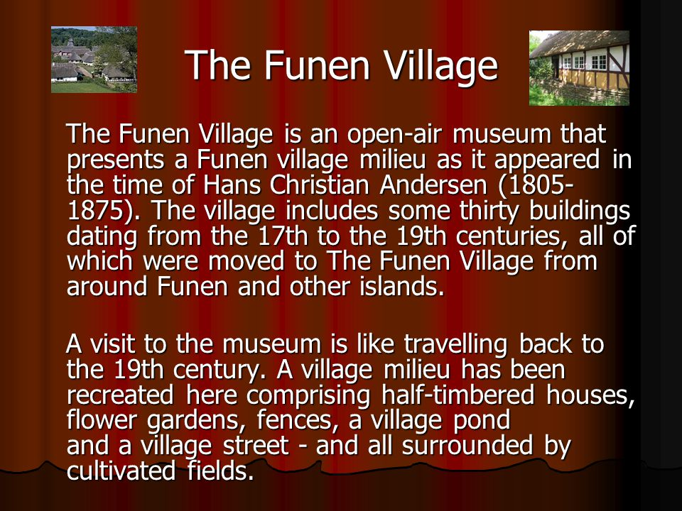 The Funen Village The Funen Village is an open-air museum that presents a Funen village milieu as it appeared in the time of Hans Christian Andersen (1805- 1875).