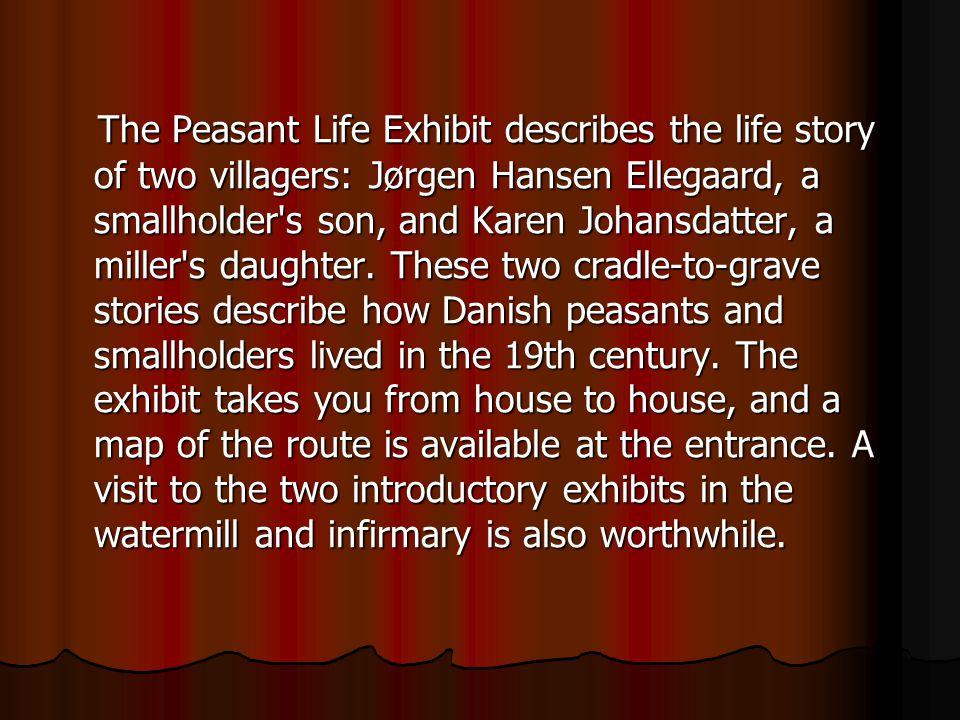 The Peasant Life Exhibit describes the life story of two villagers: Jørgen Hansen Ellegaard, a smallholder s son, and Karen Johansdatter, a miller s daughter.