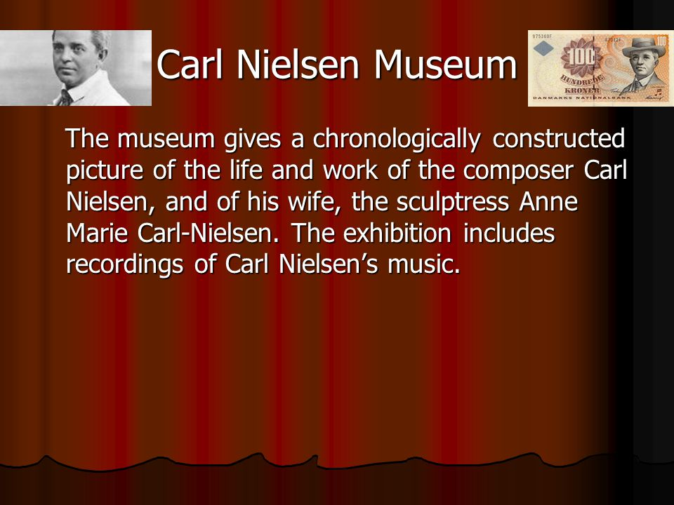 Carl Nielsen Museum The museum gives a chronologically constructed picture of the life and work of the composer Carl Nielsen, and of his wife, the sculptress Anne Marie Carl-Nielsen.