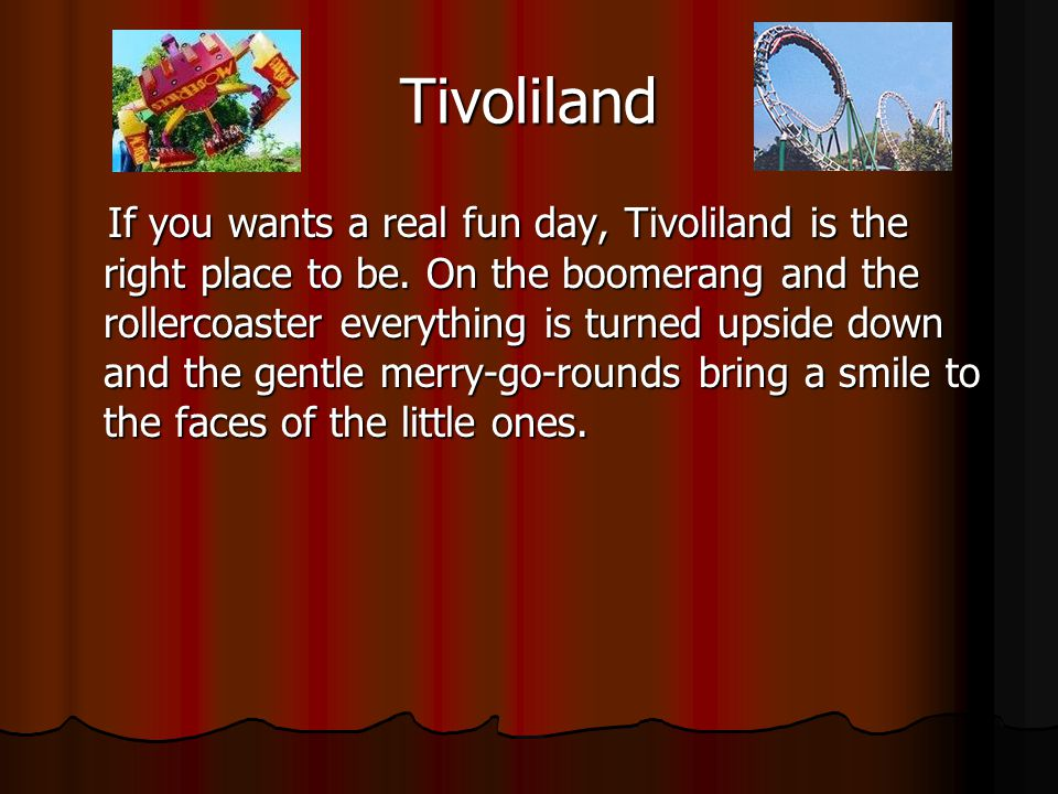 Tivoliland If you wants a real fun day, Tivoliland is the right place to be.