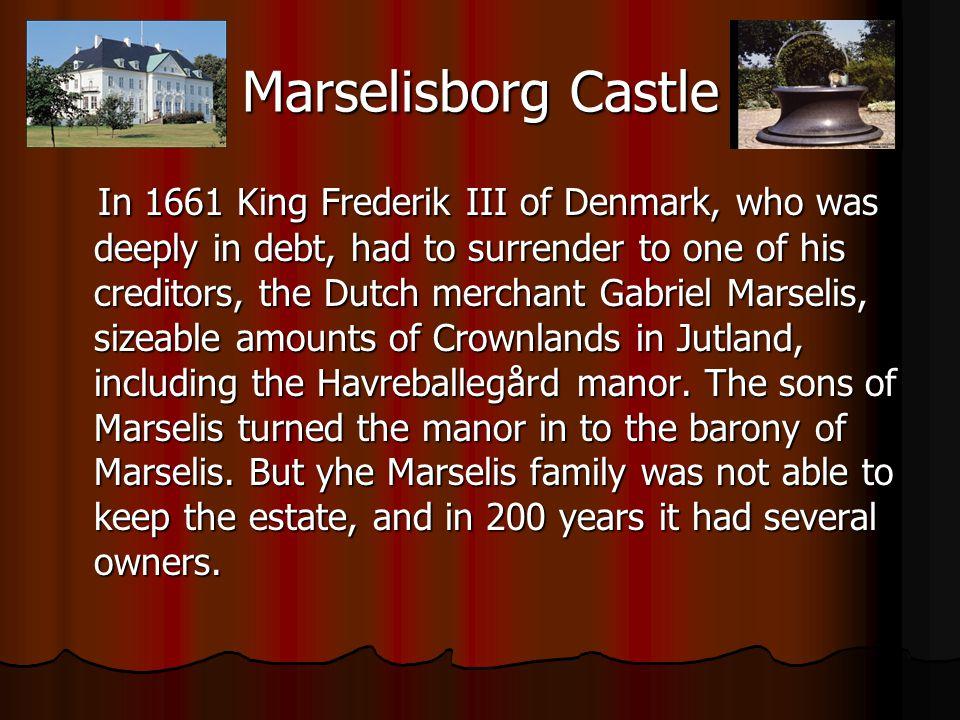 Marselisborg Castle In 1661 King Frederik III of Denmark, who was deeply in debt, had to surrender to one of his creditors, the Dutch merchant Gabriel Marselis, sizeable amounts of Crownlands in Jutland, including the Havreballegård manor.