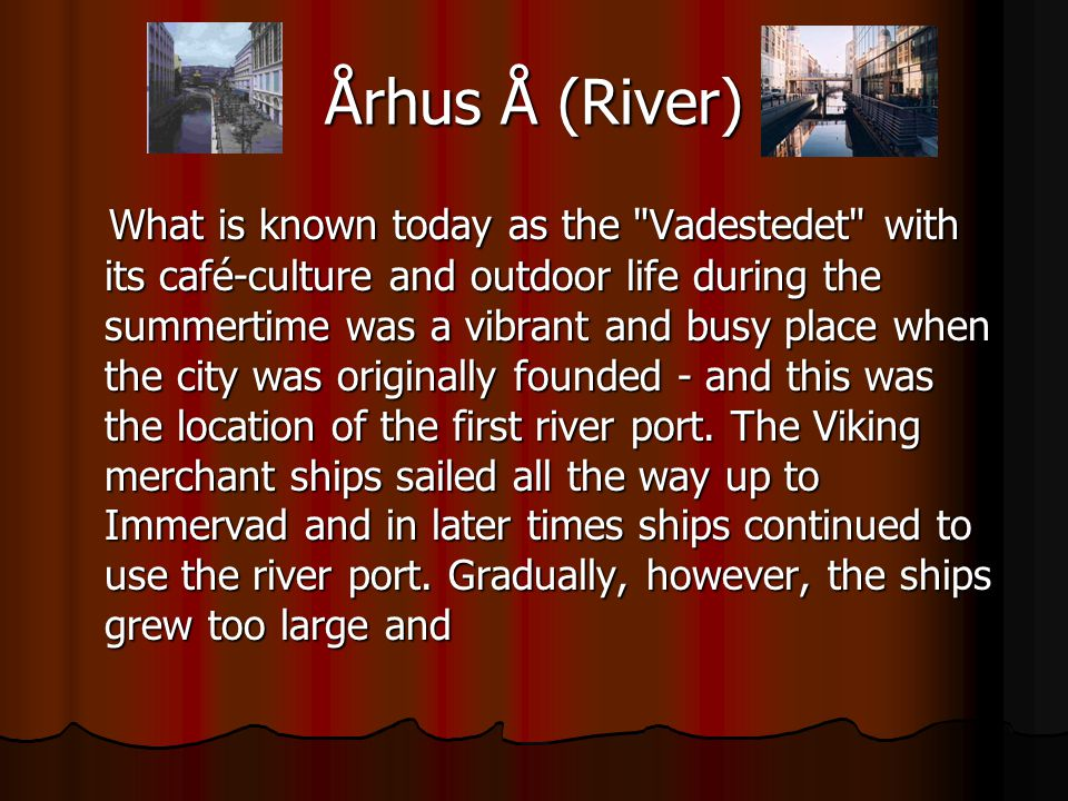 Århus Å (River) What is known today as the Vadestedet with its café-culture and outdoor life during the summertime was a vibrant and busy place when the city was originally founded - and this was the location of the first river port.