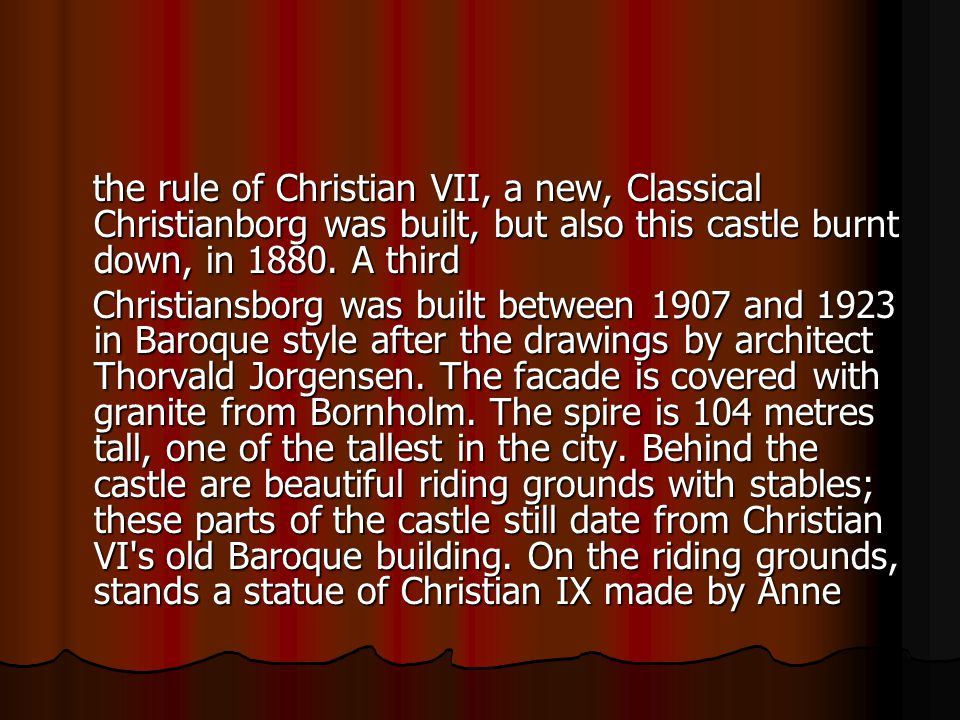 the rule of Christian VII, a new, Classical Christianborg was built, but also this castle burnt down, in 1880.
