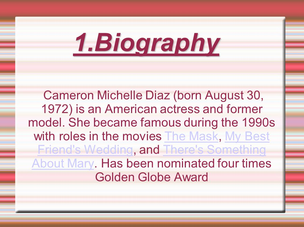 1.Biography Cameron Michelle Diaz (born August 30, 1972) is an American actress and former model.