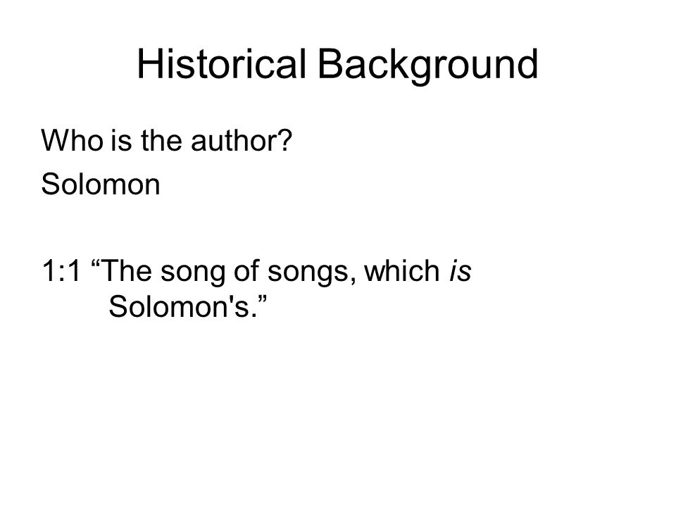 Historical Background Who is the author? Solomon 1:1 The song of songs, which is Solomon's.