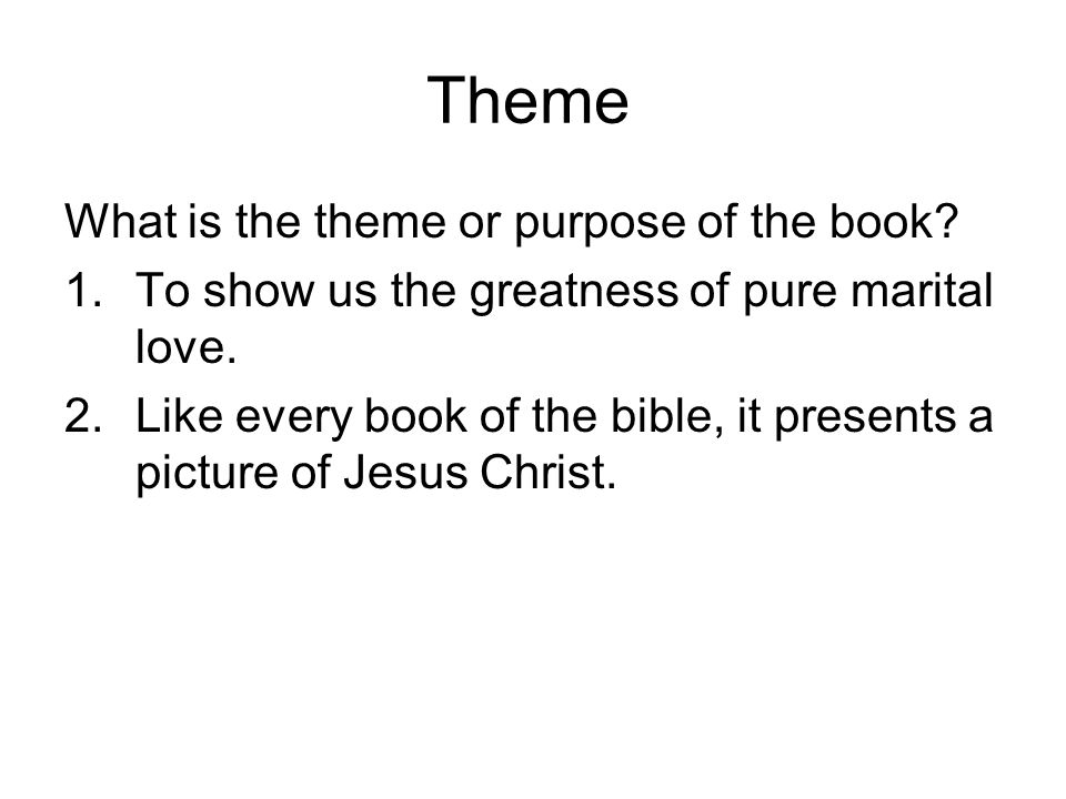 Theme What is the theme or purpose of the book? 1.To show us the greatness of pure marital love. 2.Like every book of the bible, it presents a picture
