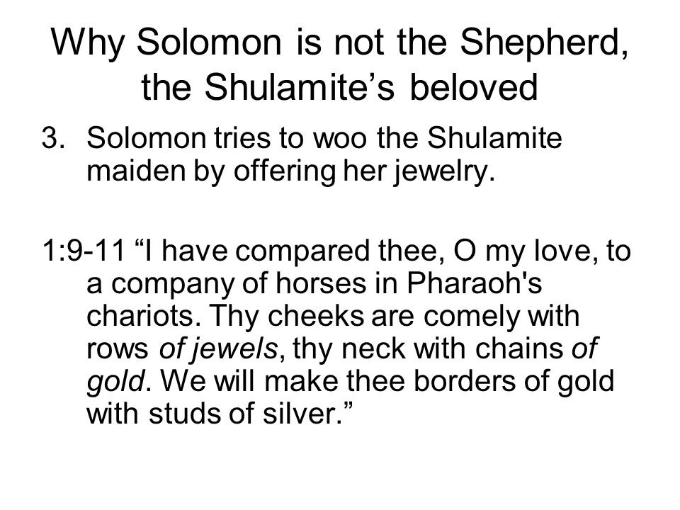 Why Solomon is not the Shepherd, the Shulamites beloved 3.Solomon tries to woo the Shulamite maiden by offering her jewelry. 1:9-11 I have compared th