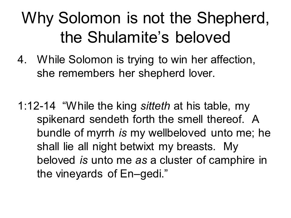 Why Solomon is not the Shepherd, the Shulamites beloved 4.While Solomon is trying to win her affection, she remembers her shepherd lover. 1:12-14 Whil