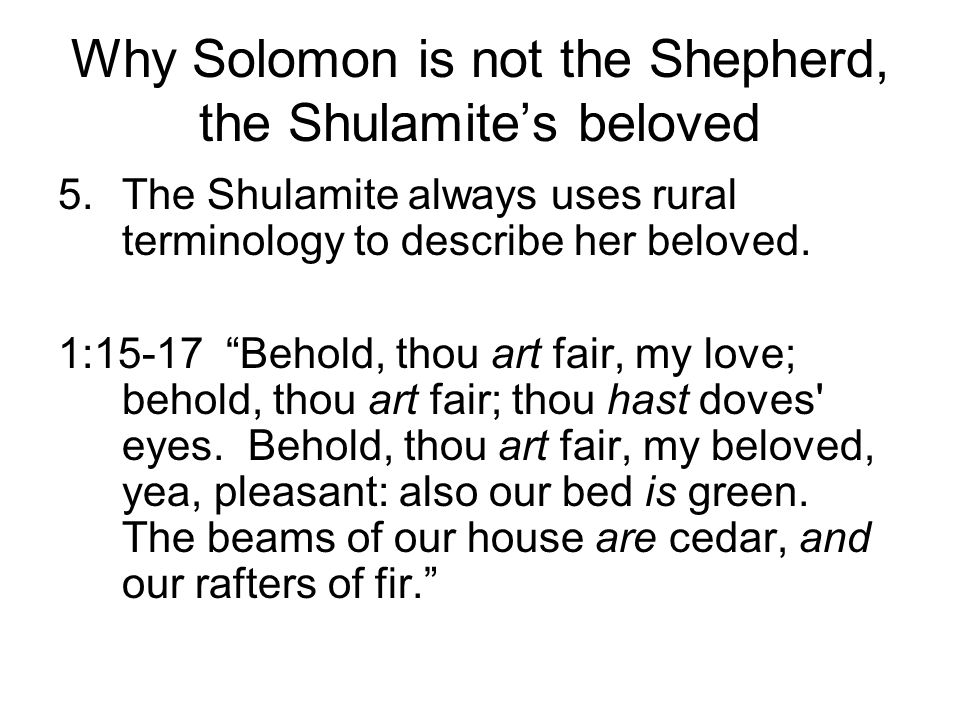Why Solomon is not the Shepherd, the Shulamites beloved 5.The Shulamite always uses rural terminology to describe her beloved. 1:15-17 Behold, thou ar