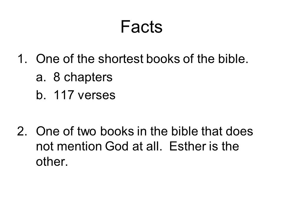 Facts 1.One of the shortest books of the bible. a. 8 chapters b. 117 verses 2.One of two books in the bible that does not mention God at all. Esther i