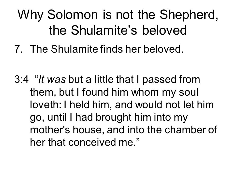 Why Solomon is not the Shepherd, the Shulamites beloved 7.The Shulamite finds her beloved. 3:4 It was but a little that I passed from them, but I foun