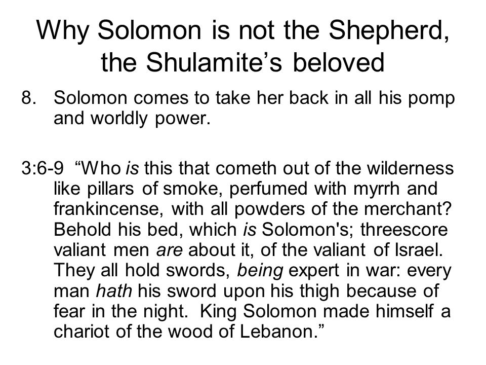 Why Solomon is not the Shepherd, the Shulamites beloved 8.Solomon comes to take her back in all his pomp and worldly power. 3:6-9 Who is this that com