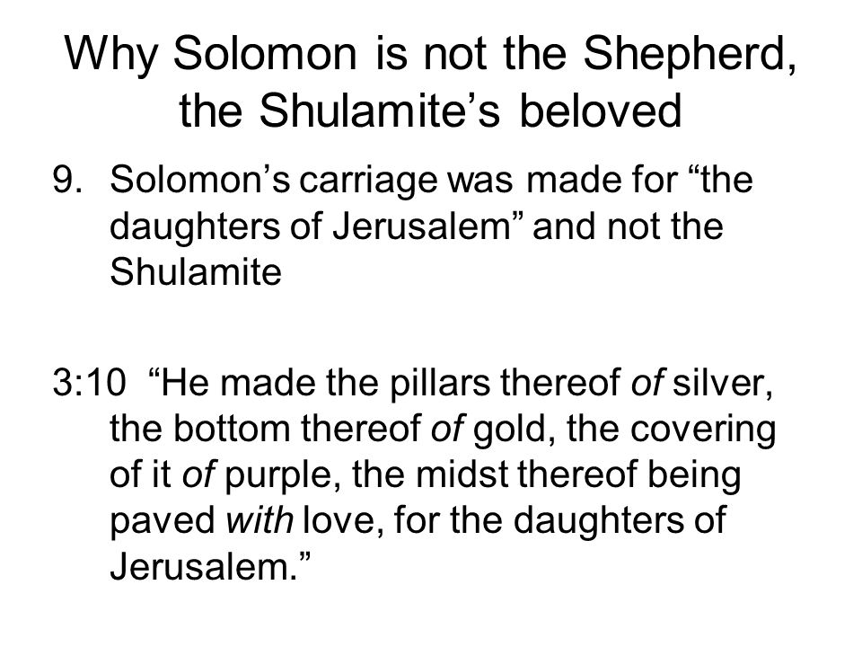 Why Solomon is not the Shepherd, the Shulamites beloved 9.Solomons carriage was made for the daughters of Jerusalem and not the Shulamite 3:10 He made