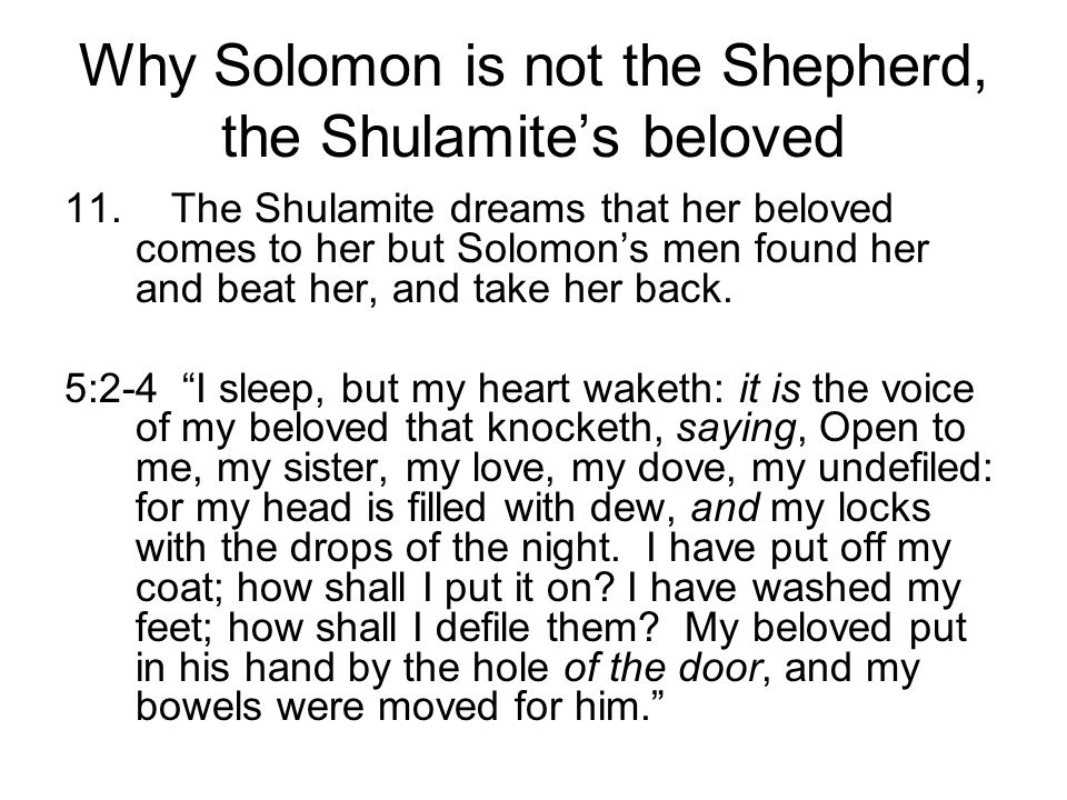 Why Solomon is not the Shepherd, the Shulamites beloved 11.The Shulamite dreams that her beloved comes to her but Solomons men found her and beat her,