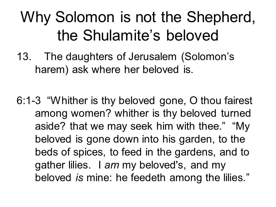 Why Solomon is not the Shepherd, the Shulamites beloved 13.The daughters of Jerusalem (Solomons harem) ask where her beloved is. 6:1-3 Whither is thy