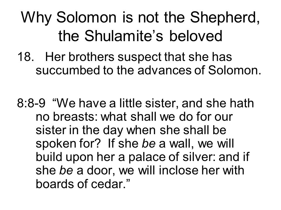 Why Solomon is not the Shepherd, the Shulamites beloved 18.Her brothers suspect that she has succumbed to the advances of Solomon. 8:8-9 We have a lit