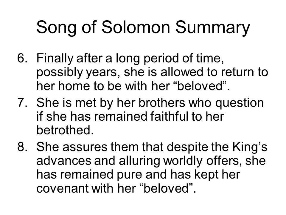 Song of Solomon Summary 6.Finally after a long period of time, possibly years, she is allowed to return to her home to be with her beloved. 7.She is m