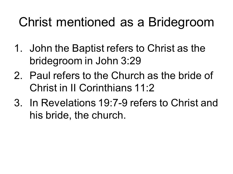 Christ mentioned as a Bridegroom 1.John the Baptist refers to Christ as the bridegroom in John 3:29 2.Paul refers to the Church as the bride of Christ