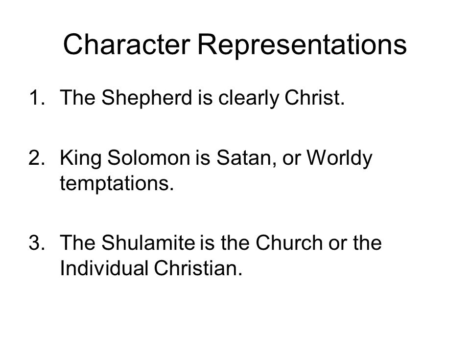 Character Representations 1.The Shepherd is clearly Christ. 2.King Solomon is Satan, or Worldy temptations. 3.The Shulamite is the Church or the Indiv