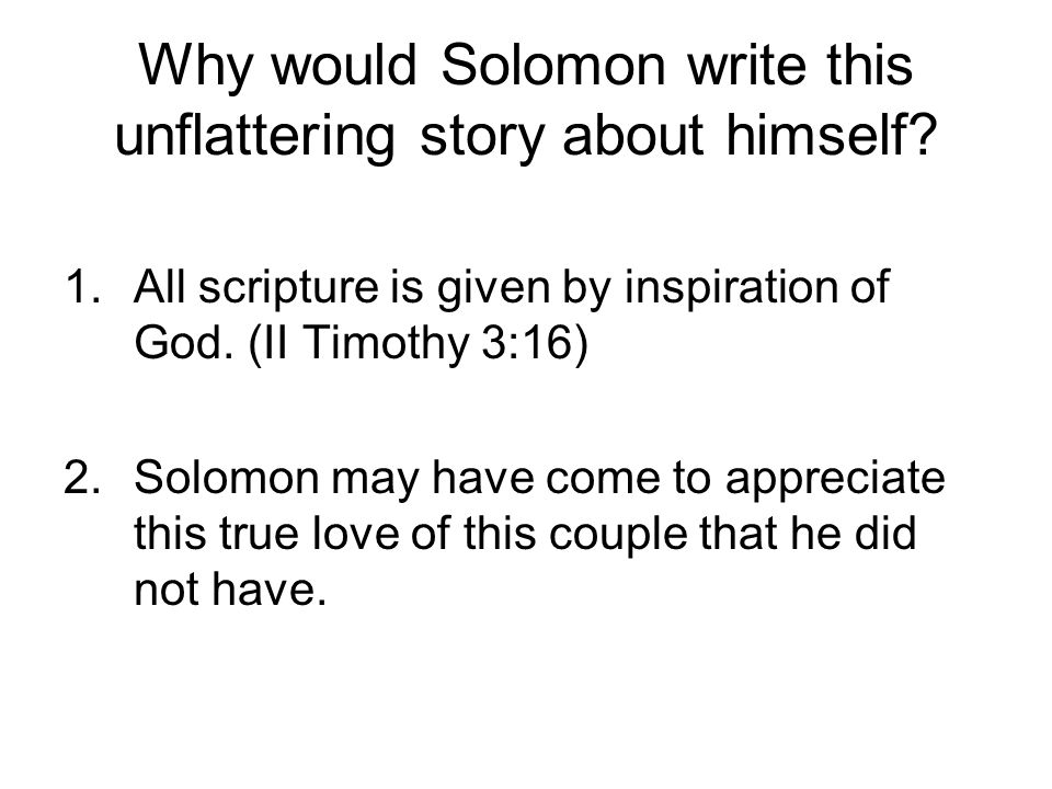 Why would Solomon write this unflattering story about himself? 1.All scripture is given by inspiration of God. (II Timothy 3:16) 2.Solomon may have co